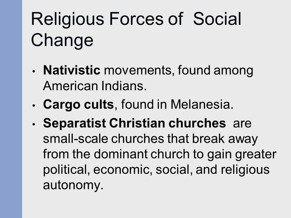 Religious Forces of Social Change Nativistic movements, found among American Indians. Cargo cults, found in Melanesia. Separatist Christian churches a