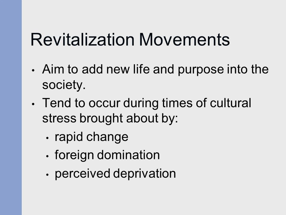 Revitalization Movements Aim to add new life and purpose into the society. Tend to occur during times of cultural stress brought about by: rapid chang
