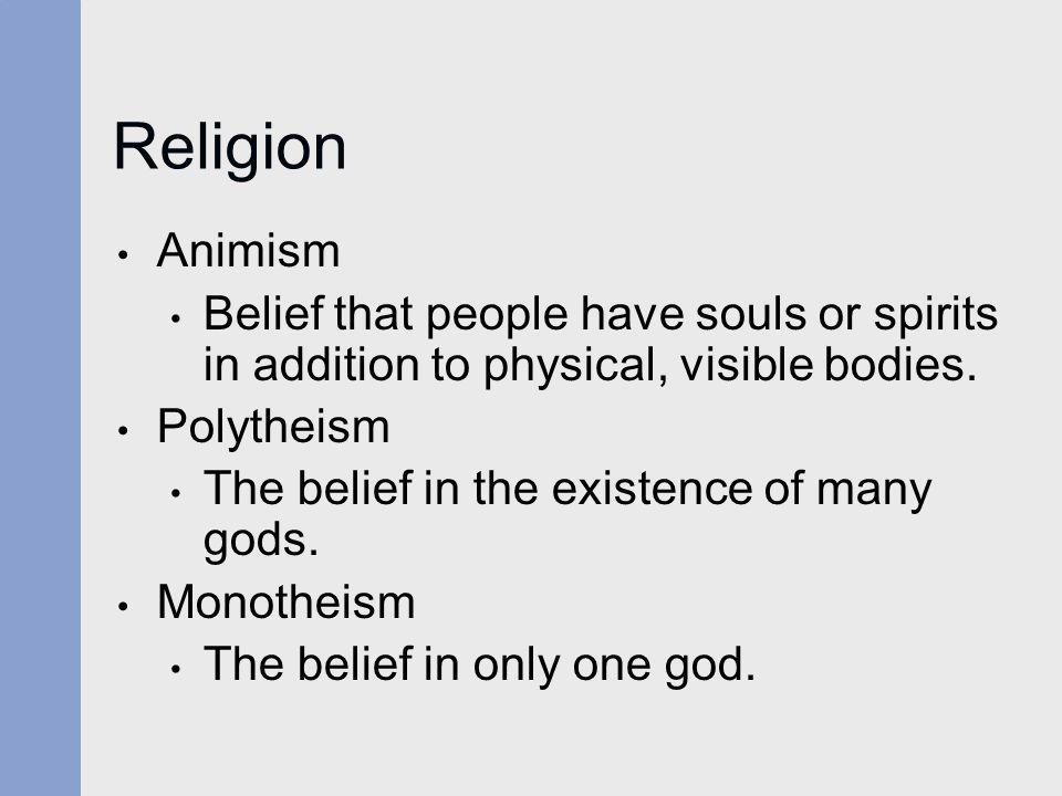 Religion Animism Belief that people have souls or spirits in addition to physical, visible bodies. Polytheism The belief in the existence of many gods
