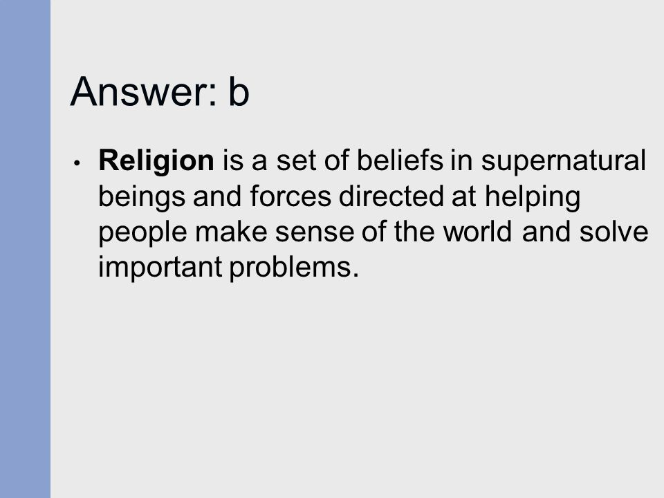 Answer: b Religion is a set of beliefs in supernatural beings and forces directed at helping people make sense of the world and solve important proble