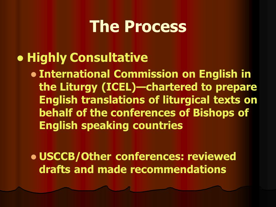 The Process Highly Consultative International Commission on English in the Liturgy (ICEL)—chartered to prepare English translations of liturgical texts on behalf of the conferences of Bishops of English speaking countries USCCB/Other conferences: reviewed drafts and made recommendations