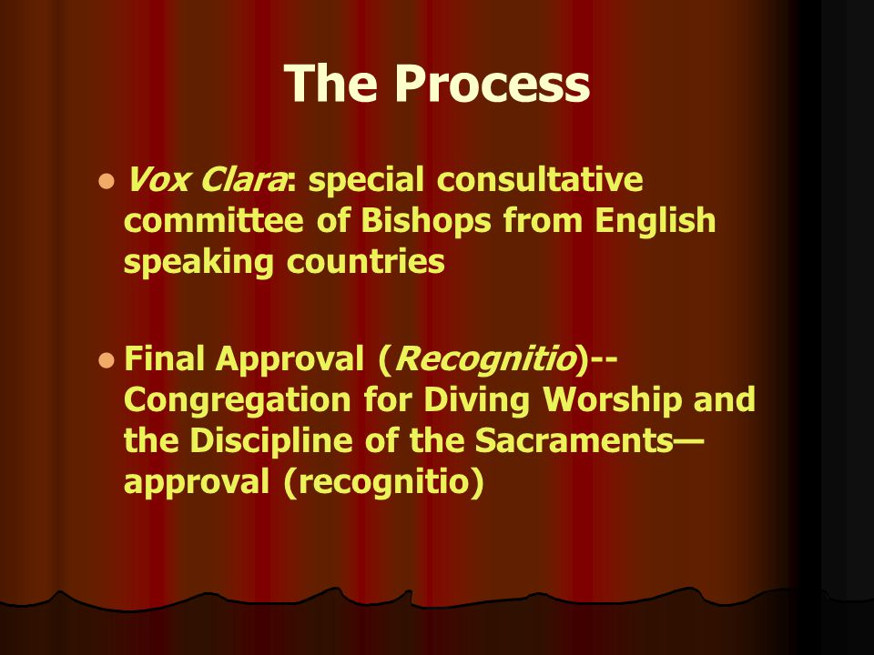 The Process Vox Clara: special consultative committee of Bishops from English speaking countries Final Approval (Recognitio)-- Congregation for Diving Worship and the Discipline of the Sacraments— approval (recognitio)