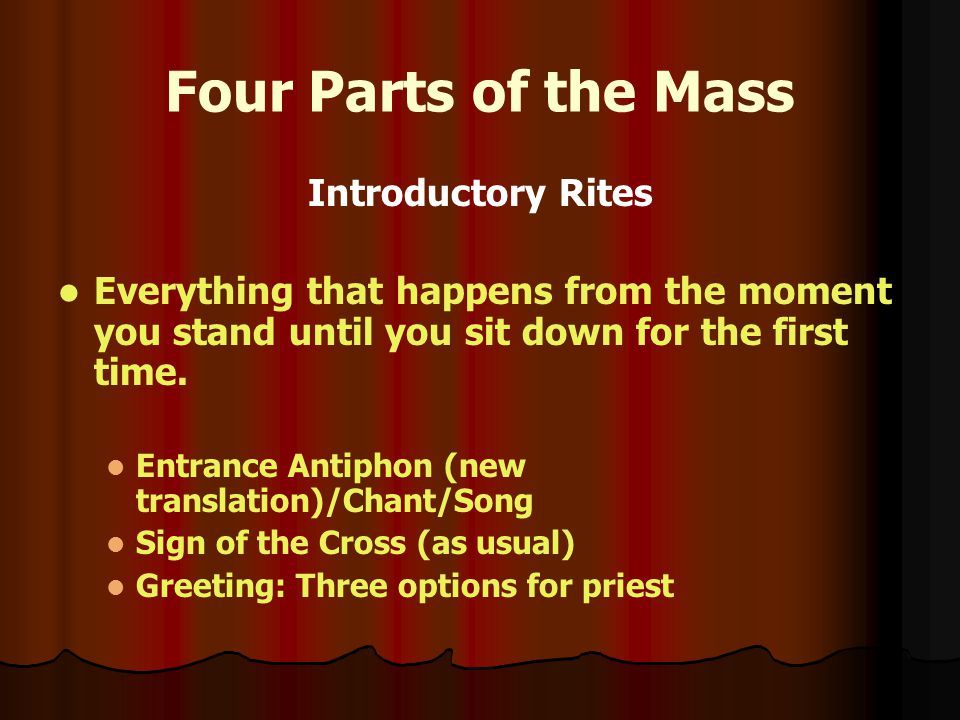 Four Parts of the Mass Introductory Rites Everything that happens from the moment you stand until you sit down for the first time.