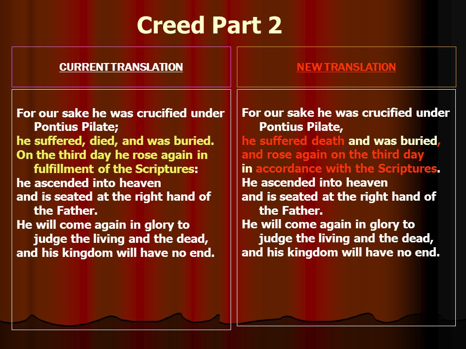 CURRENT TRANSLATIONNEW TRANSLATION For our sake he was crucified under Pontius Pilate; he suffered, died, and was buried.
