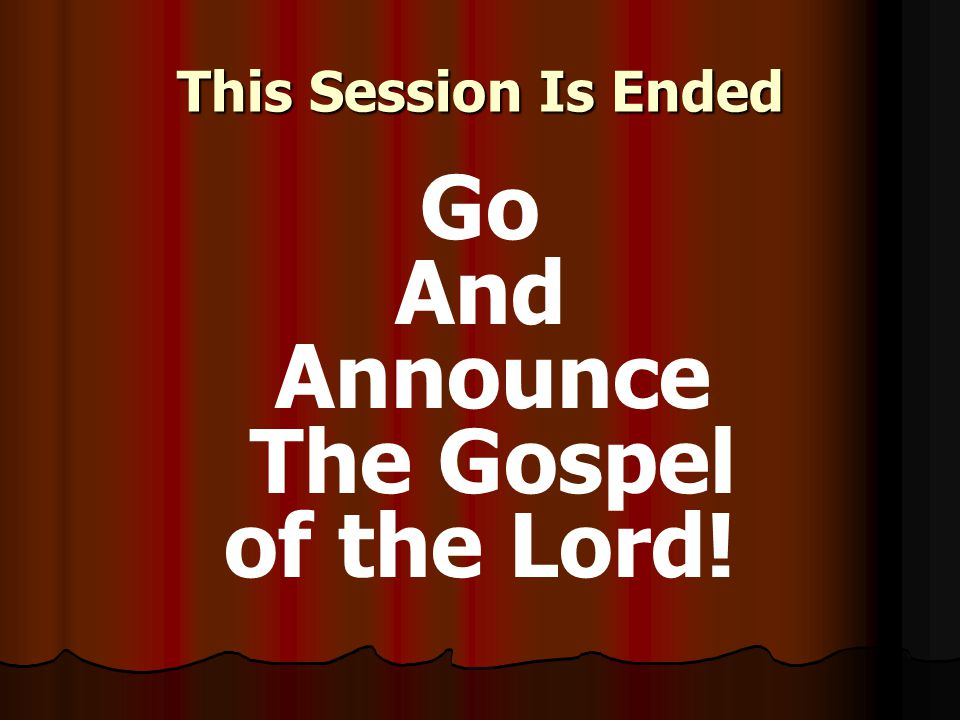 This Session Is Ended Go And Announce The Gospel of the Lord!