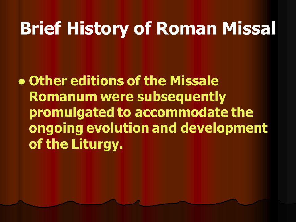 Brief History of Roman Missal Other editions of the Missale Romanum were subsequently promulgated to accommodate the ongoing evolution and development of the Liturgy.