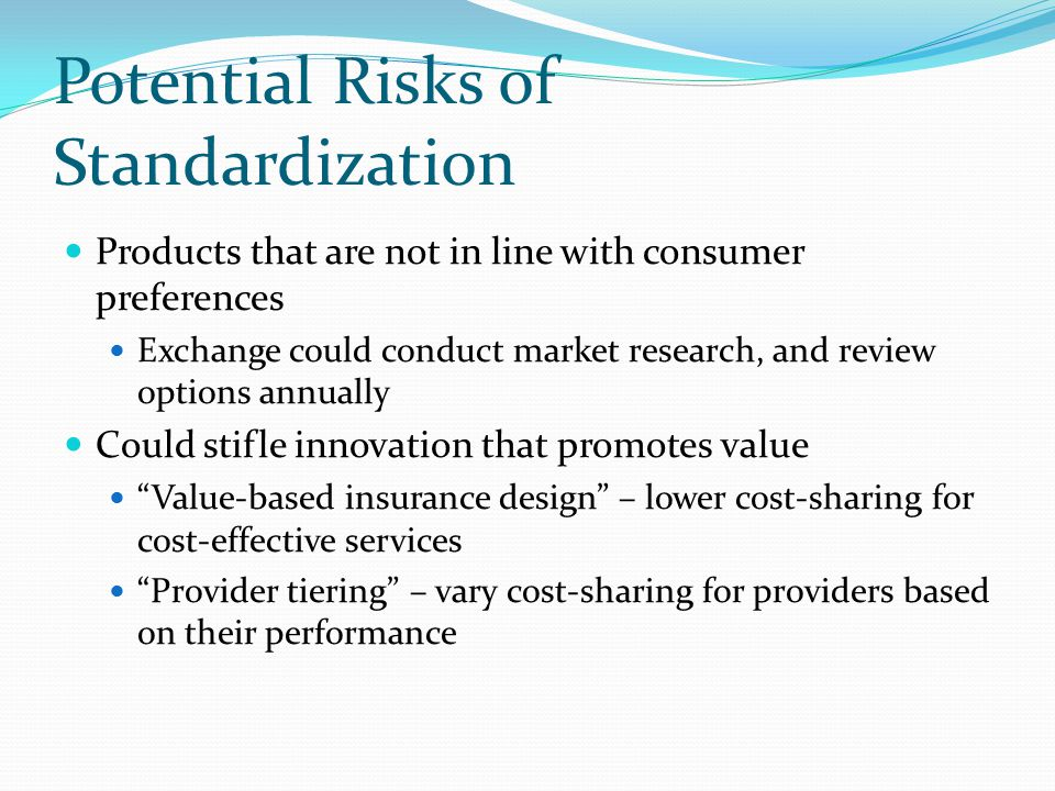 Potential Risks of Standardization Products that are not in line with consumer preferences Exchange could conduct market research, and review options annually Could stifle innovation that promotes value Value-based insurance design – lower cost-sharing for cost-effective services Provider tiering – vary cost-sharing for providers based on their performance
