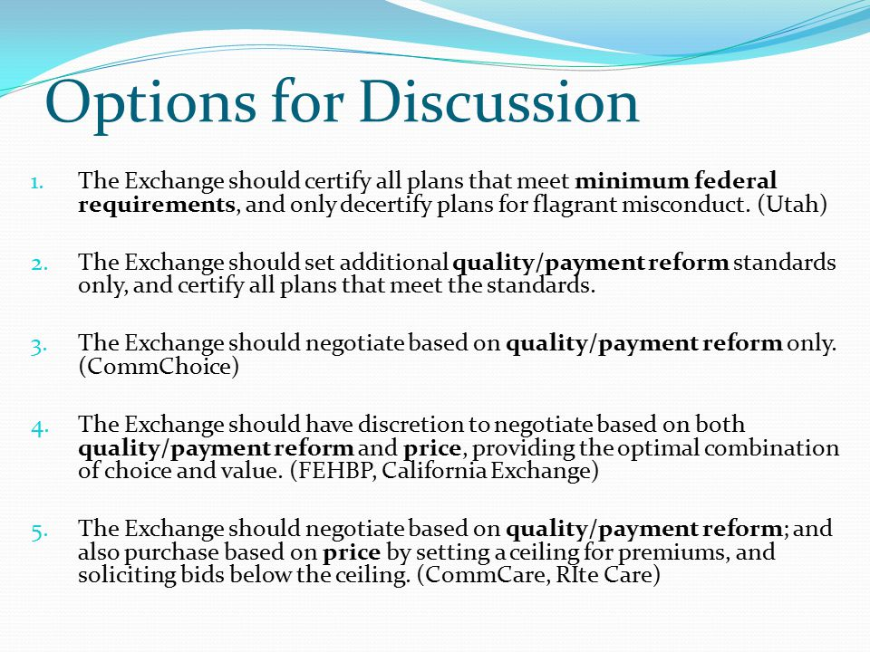 Options for Discussion 1.The Exchange should certify all plans that meet minimum federal requirements, and only decertify plans for flagrant misconduct.