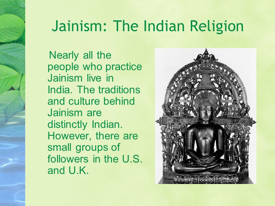 Jainism: The Indian Religion Nearly all the people who practice Jainism live in India. The traditions and culture behind Jainism are distinctly Indian