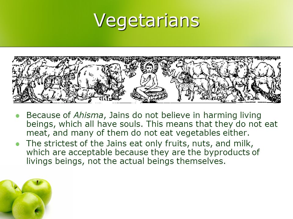 Vegetarians Because of Ahisma, Jains do not believe in harming living beings, which all have souls. This means that they do not eat meat, and many of