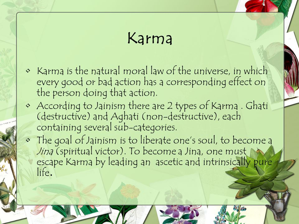 Karma Karma is the natural moral law of the universe, in which every good or bad action has a corresponding effect on the person doing that action. Ac