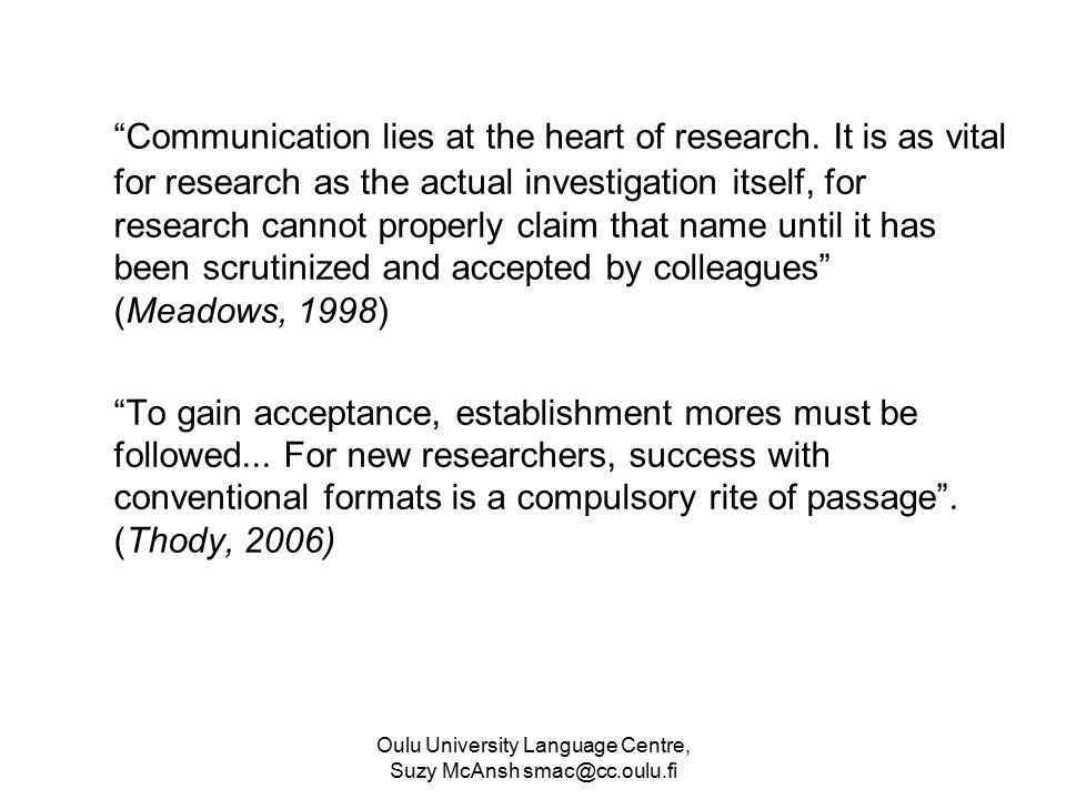 Oulu University Language Centre, Suzy McAnsh smac@cc.oulu.fi Application of shaping forces Example 1: genre awareness Kanoksilapatham (2005) - 3 moves: i) ANNOUNCING THE IMPORTANCE OF THE FIELD (100%) step 1: claiming the centrality of the topic step 2: making topic generalisations step 3: reviewing previous research (invariably present in biochem) ii) INDICATING A GAP (67%) step 1: indicating a gap step 2: raising a question iii) INTRODUCING THE PRESENT STUDY (100%) step 1: stating purpose(s) step 2: describing procedures step 3: presenting findings