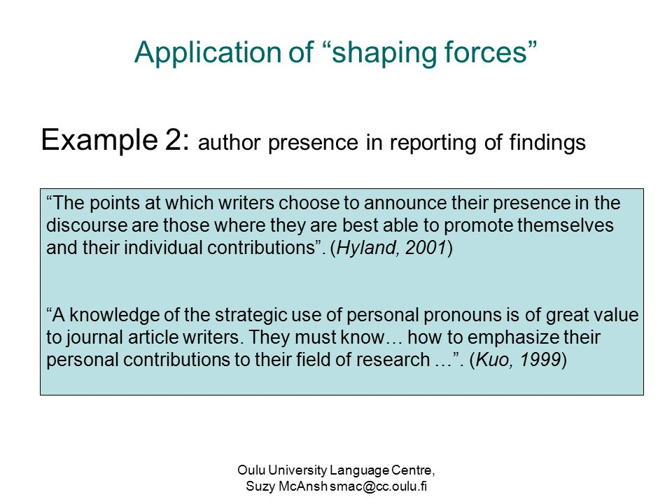 Oulu University Language Centre, Suzy McAnsh smac@cc.oulu.fi Application of shaping forces Example 2: author presence in reporting of findings The points at which writers choose to announce their presence in the discourse are those where they are best able to promote themselves and their individual contributions .