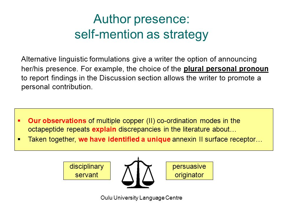 Oulu University Language Centre Author presence: self-mention as strategy Alternative linguistic formulations give a writer the option of announcing her/his presence.