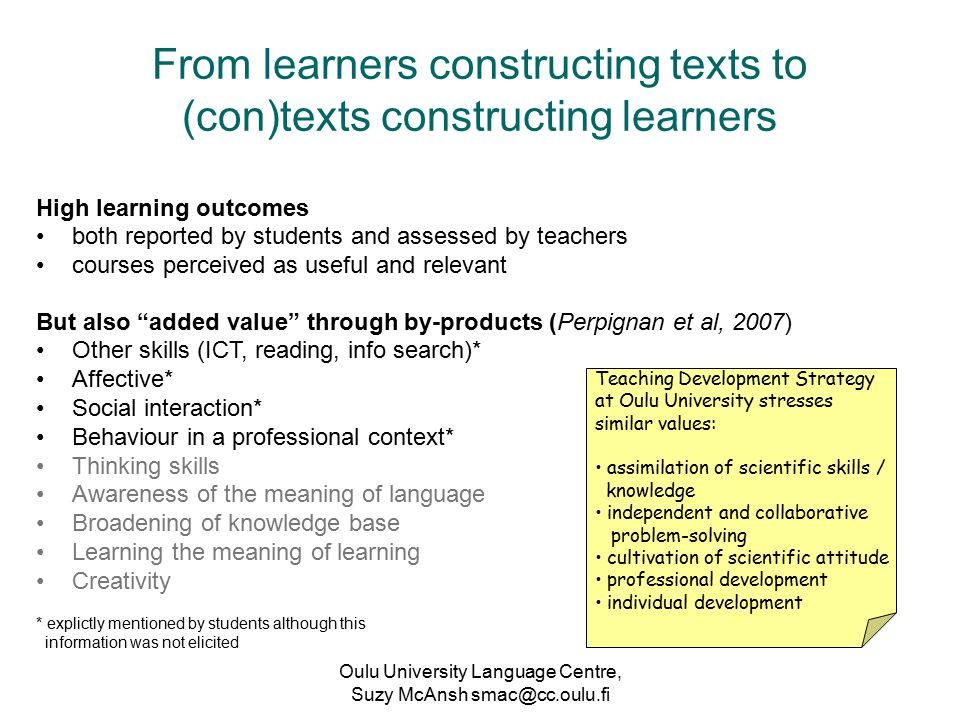 Oulu University Language Centre, Suzy McAnsh smac@cc.oulu.fi From learners constructing texts to (con)texts constructing learners High learning outcomes both reported by students and assessed by teachers courses perceived as useful and relevant Teaching Development Strategy at Oulu University stresses similar values: assimilation of scientific skills / knowledge independent and collaborative problem-solving cultivation of scientific attitude professional development individual development But also added value through by-products (Perpignan et al, 2007) Other skills (ICT, reading, info search)* Affective* Social interaction* Behaviour in a professional context* Thinking skills Awareness of the meaning of language Broadening of knowledge base Learning the meaning of learning Creativity * explictly mentioned by students although this information was not elicited
