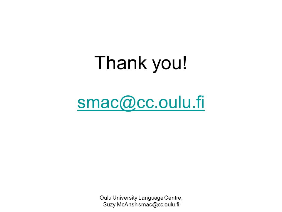 Oulu University Language Centre, Suzy McAnsh smac@cc.oulu.fi Thank you! smac@cc.oulu.fi