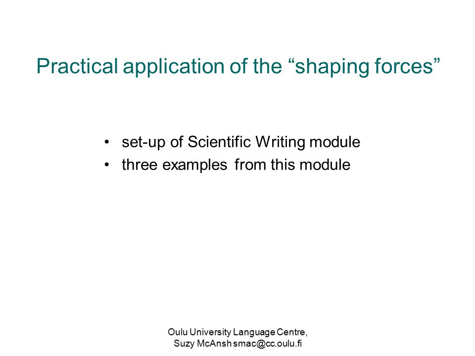 Oulu University Language Centre, Suzy McAnsh smac@cc.oulu.fi Practical application of the shaping forces set-up of Scientific Writing module three examples from this module