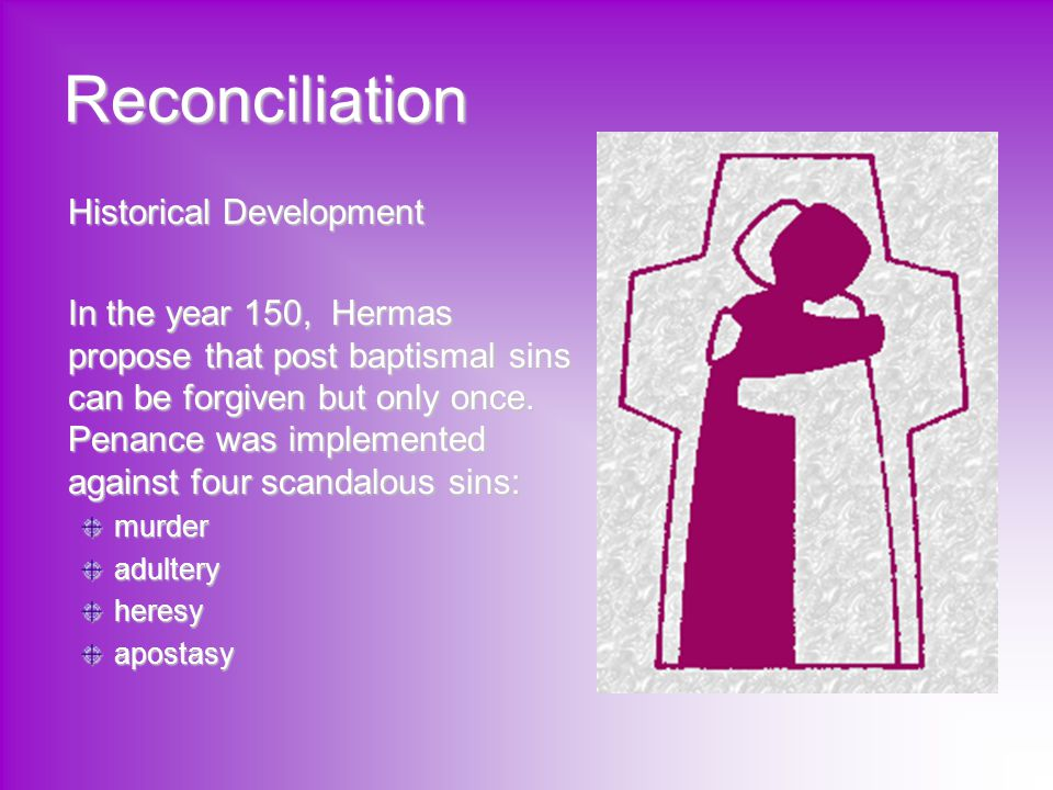 Reconciliation Historical Development In the year 150, Hermas propose that post baptismal sins can be forgiven but only once. Penance was implemented