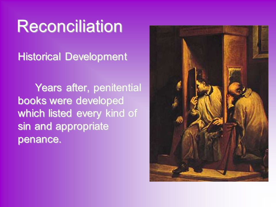 Reconciliation Historical Development Years after, penitential books were developed which listed every kind of sin and appropriate penance.