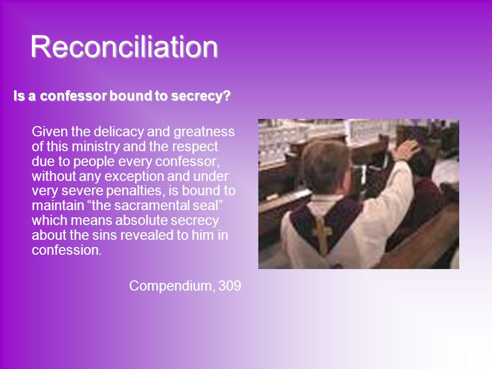 Reconciliation Is a confessor bound to secrecy? Given the delicacy and greatness of this ministry and the respect due to people every confessor, witho