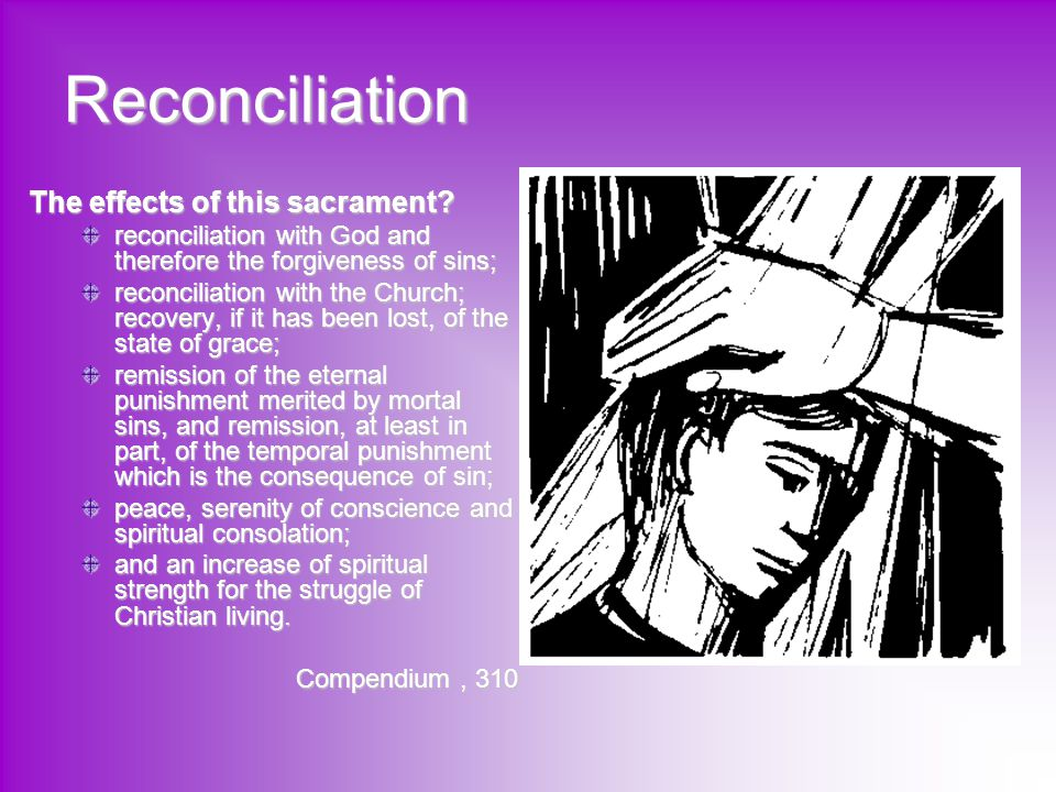 Reconciliation The effects of this sacrament? reconciliation with God and therefore the forgiveness of sins; reconciliation with the Church; recovery,