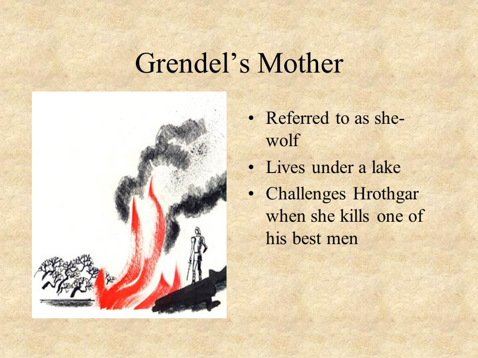 Grendel's Mother Referred to as she- wolf Lives under a lake Challenges Hrothgar when she kills one of his best men