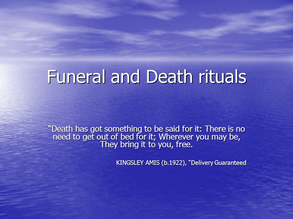 Funeral and Death rituals Death has got something to be said for it: There is no need to get out of bed for it; Wherever you may be, They bring it to you, free.