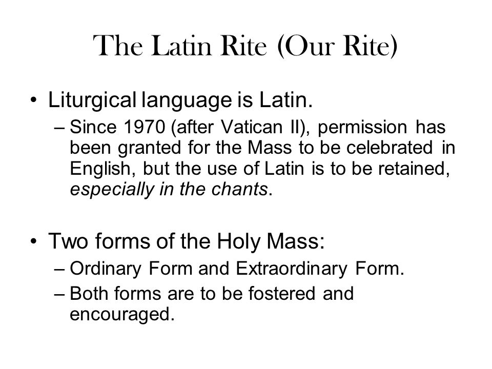 The Latin Rite (Our Rite) Liturgical language is Latin. –Since 1970 (after Vatican II), permission has been granted for the Mass to be celebrated in E