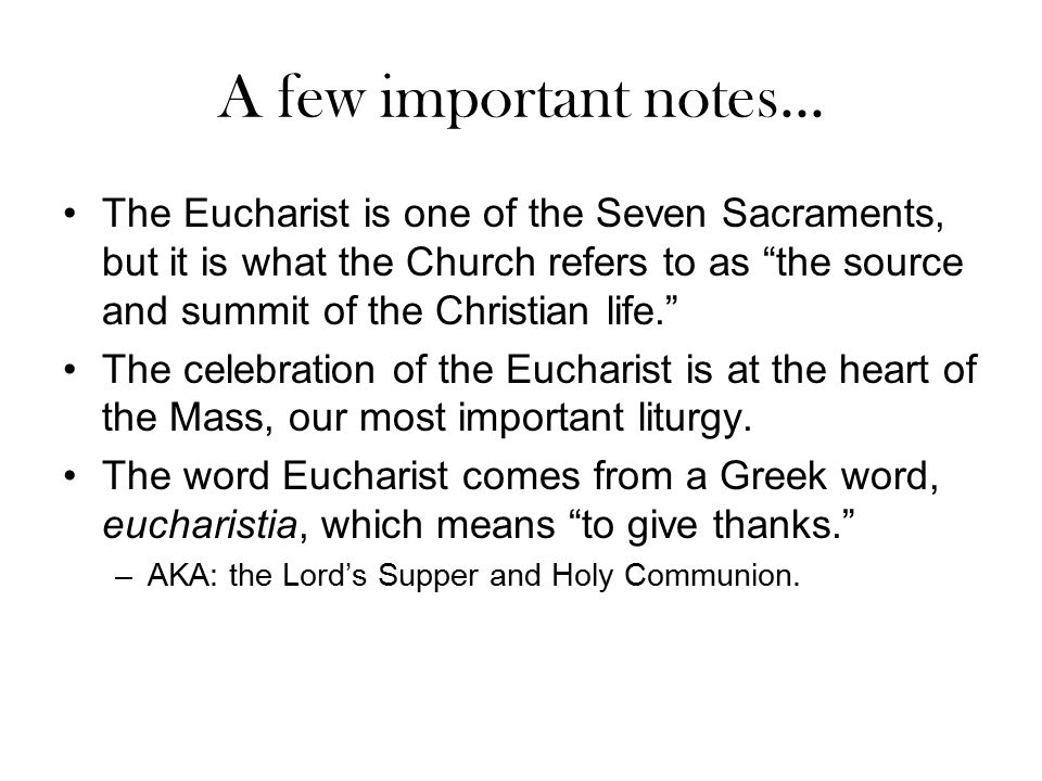 """A few important notes... The Eucharist is one of the Seven Sacraments, but it is what the Church refers to as """"the source and summit of the Christian"""