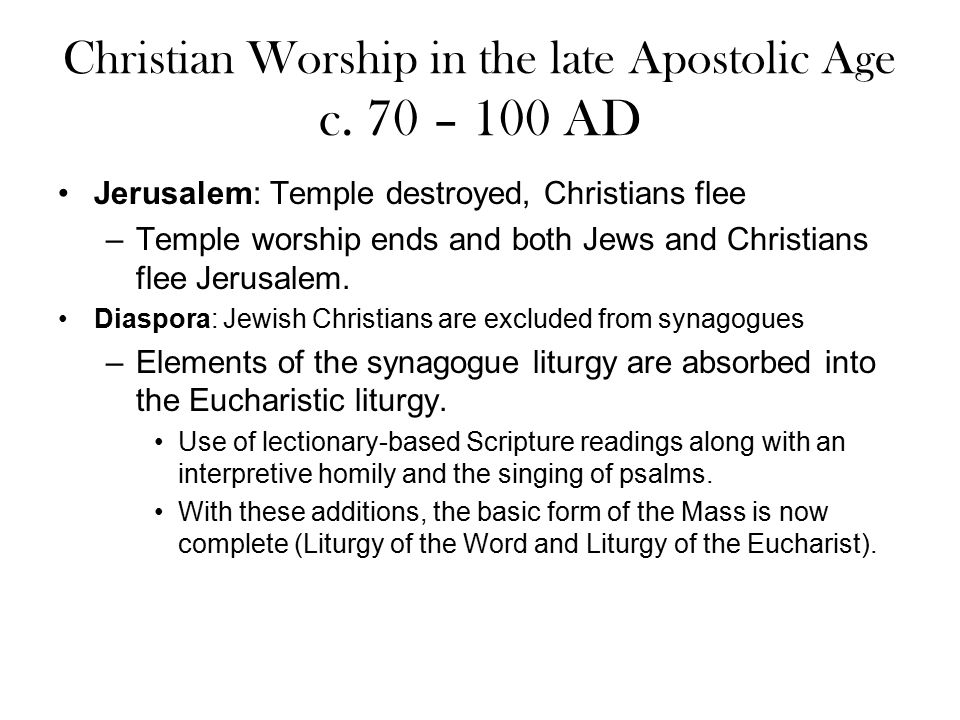 Christian Worship in the late Apostolic Age c. 70 – 100 AD Jerusalem: Temple destroyed, Christians flee –Temple worship ends and both Jews and Christi