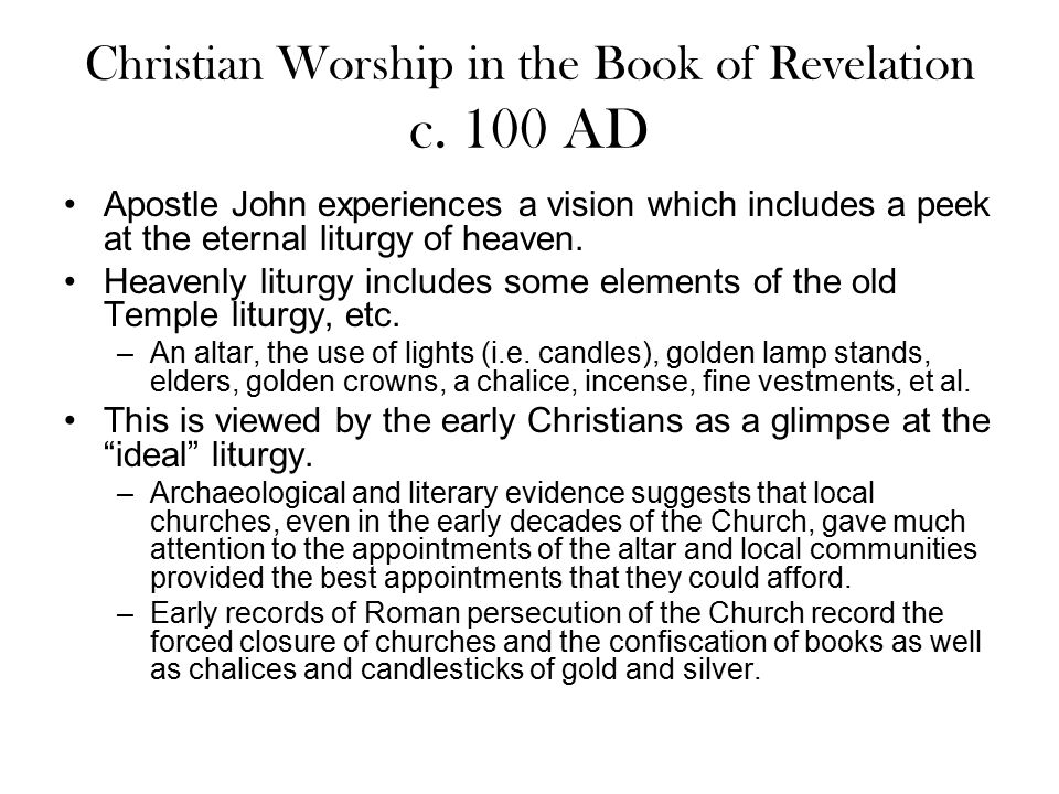Christian Worship in the Book of Revelation c. 100 AD Apostle John experiences a vision which includes a peek at the eternal liturgy of heaven. Heaven