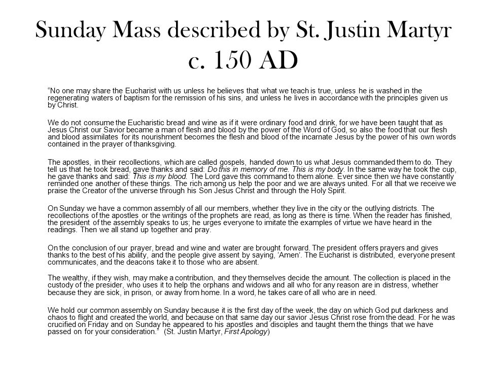 """Sunday Mass described by St. Justin Martyr c. 150 AD """"No one may share the Eucharist with us unless he believes that what we teach is true, unless he"""