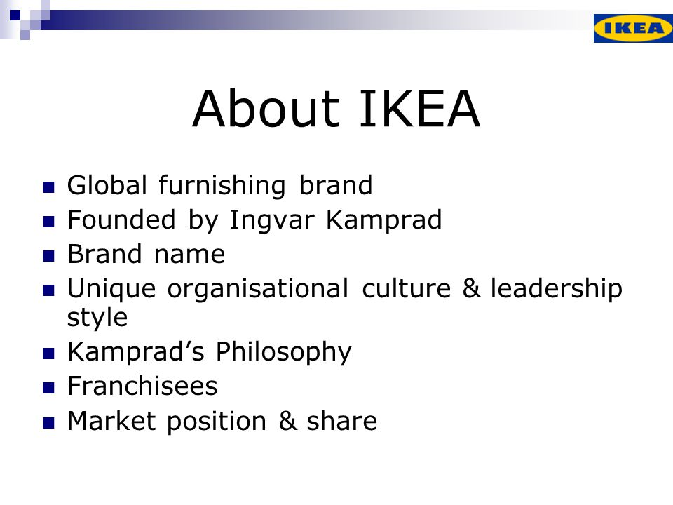 History of IKEA 1943 – Founded: Individual sales 1945 – First Advertisement 1951 – New product ranges & catalogue 1953 – Furniture exhibition 1958 – First IKEA store 1963 - Expansion into Norway 1980's – USA & Eastern European markets 1997 – Internet