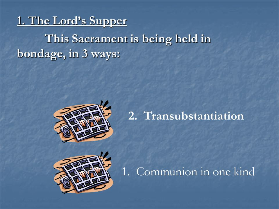 1. The Lord's Supper This Sacrament is being held in bondage, in 3 ways: 1.