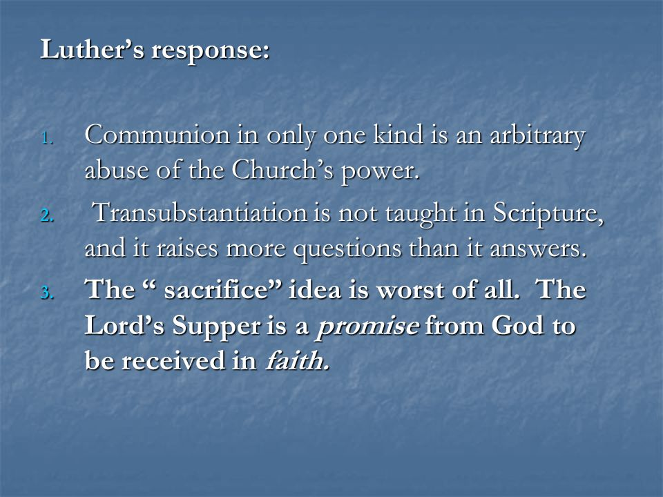 Luther's response: 1. Communion in only one kind is an arbitrary abuse of the Church's power.