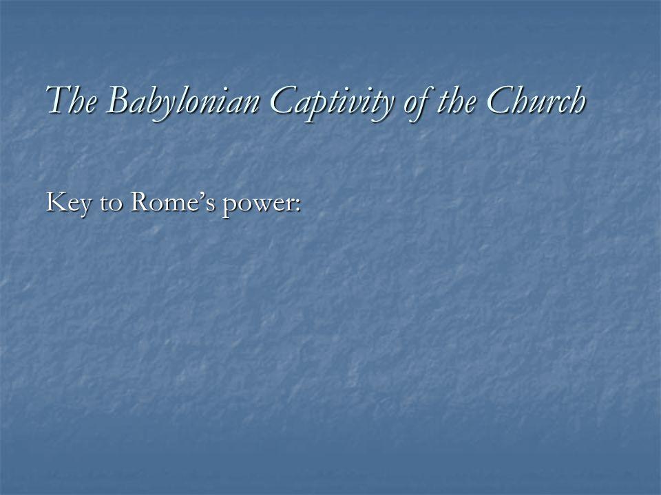 The Babylonian Captivity of the Church Key to Rome's power: THE SEVEN SACRAMENTS