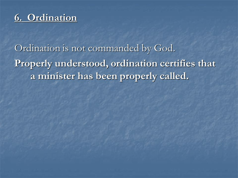 6. Ordination Ordination is not commanded by God. Properly understood, ordination certifies that a minister has been properly called.