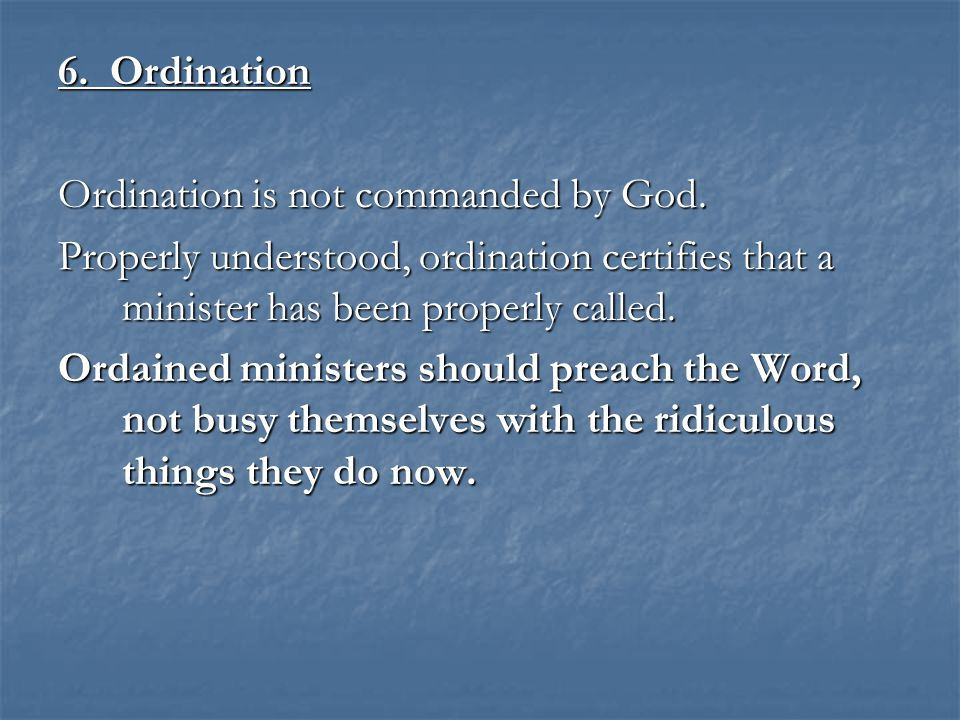 6. Ordination Ordination is not commanded by God. Properly understood, ordination certifies that a minister has been properly called. Ordained ministe