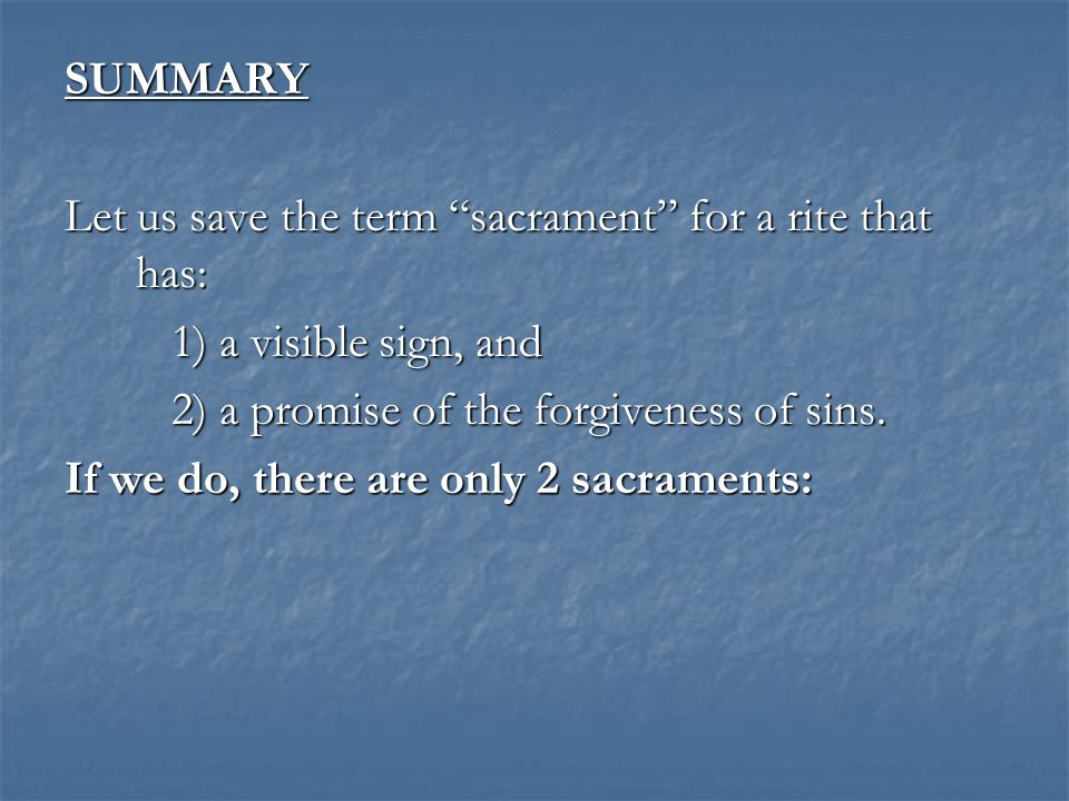 """SUMMARY Let us save the term """"sacrament"""" for a rite that has: 1) a visible sign, and 2) a promise of the forgiveness of sins. If we do, there are only"""