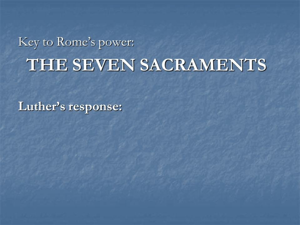 Key to Rome's power: THE SEVEN SACRAMENTS Luther's response: