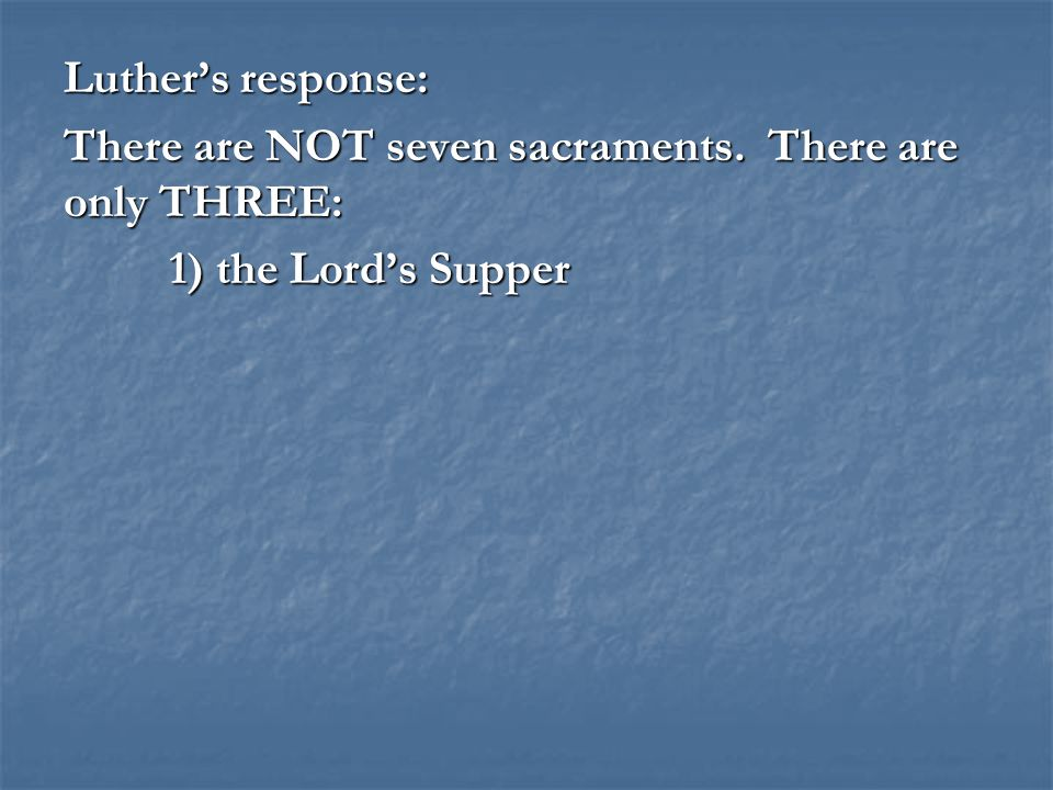 Luther's response: There are NOT seven sacraments. There are only THREE: 1) the Lord's Supper