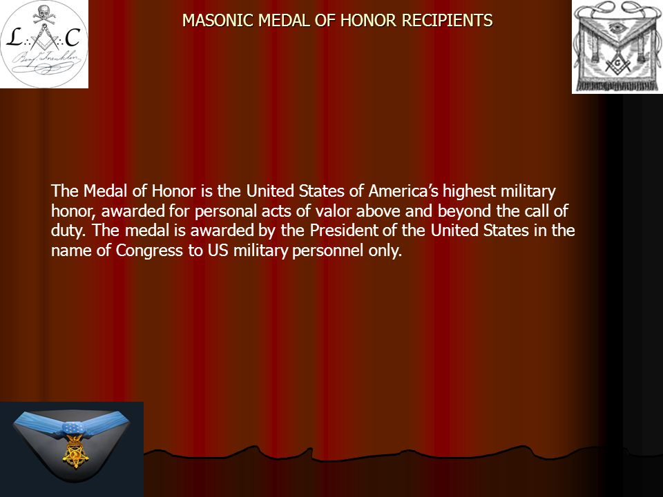 MASONIC MEDAL OF HONOR RECIPIENTS  Created in 1861, early in the American Civil War  Give recognition to men who distinguished themselves conspicuously by gallantry and intrepidity in combat with and enemy of the United States