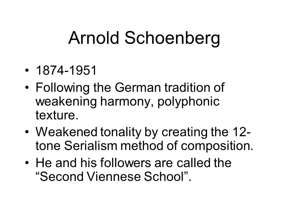 Arnold Schoenberg 1874-1951 Following the German tradition of weakening harmony, polyphonic texture.