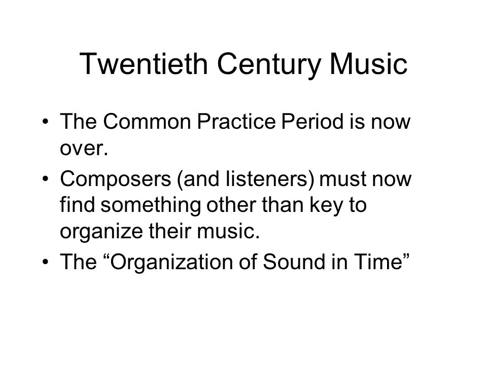 Twentieth Century Music The Common Practice Period is now over.