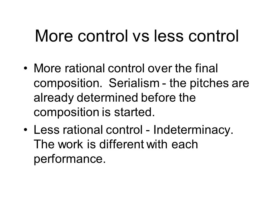 More control vs less control More rational control over the final composition. Serialism - the pitches are already determined before the composition i