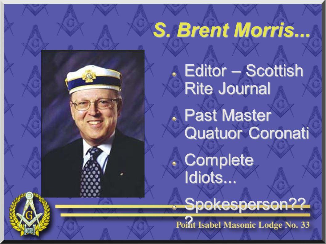 S. Brent Morris... Editor – Scottish Rite Journal Past Master Quatuor Coronati Complete Idiots...
