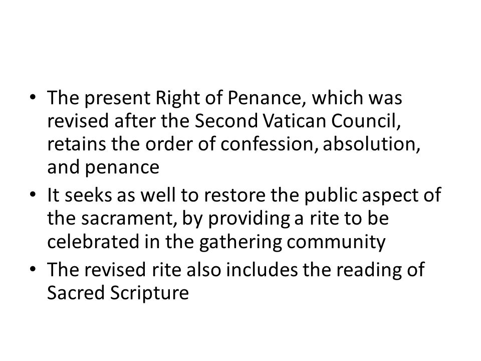 The present Right of Penance, which was revised after the Second Vatican Council, retains the order of confession, absolution, and penance It seeks as