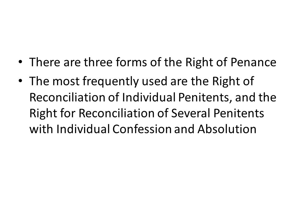 There are three forms of the Right of Penance The most frequently used are the Right of Reconciliation of Individual Penitents, and the Right for Reco
