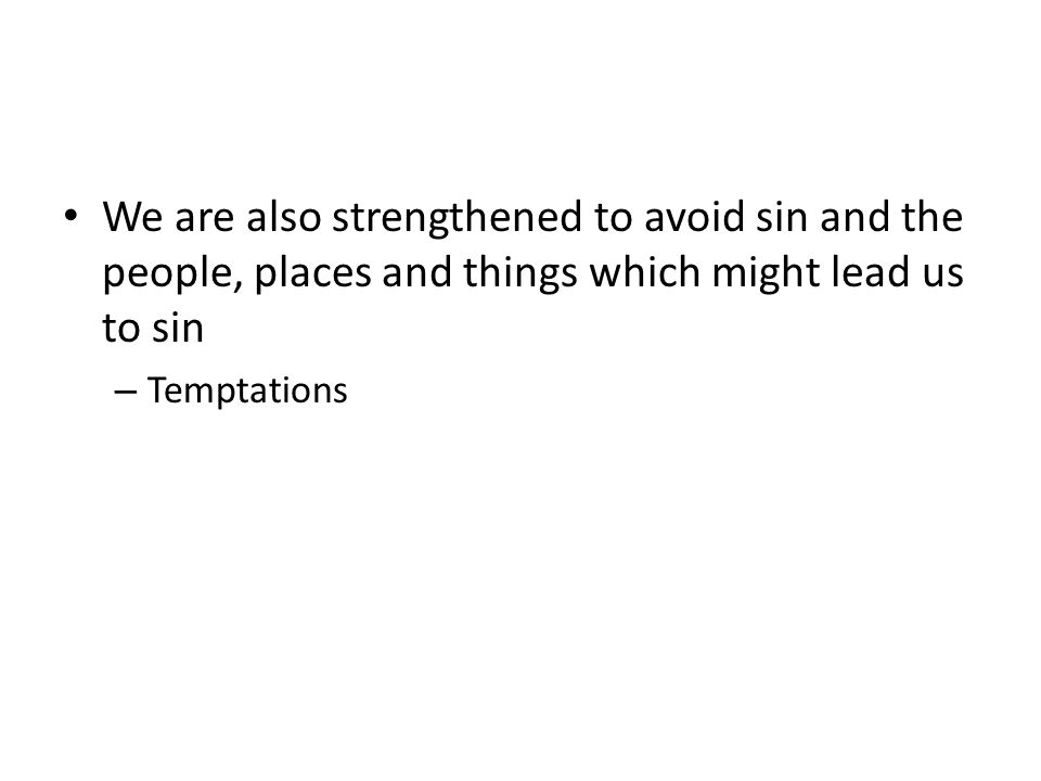 We are also strengthened to avoid sin and the people, places and things which might lead us to sin – Temptations