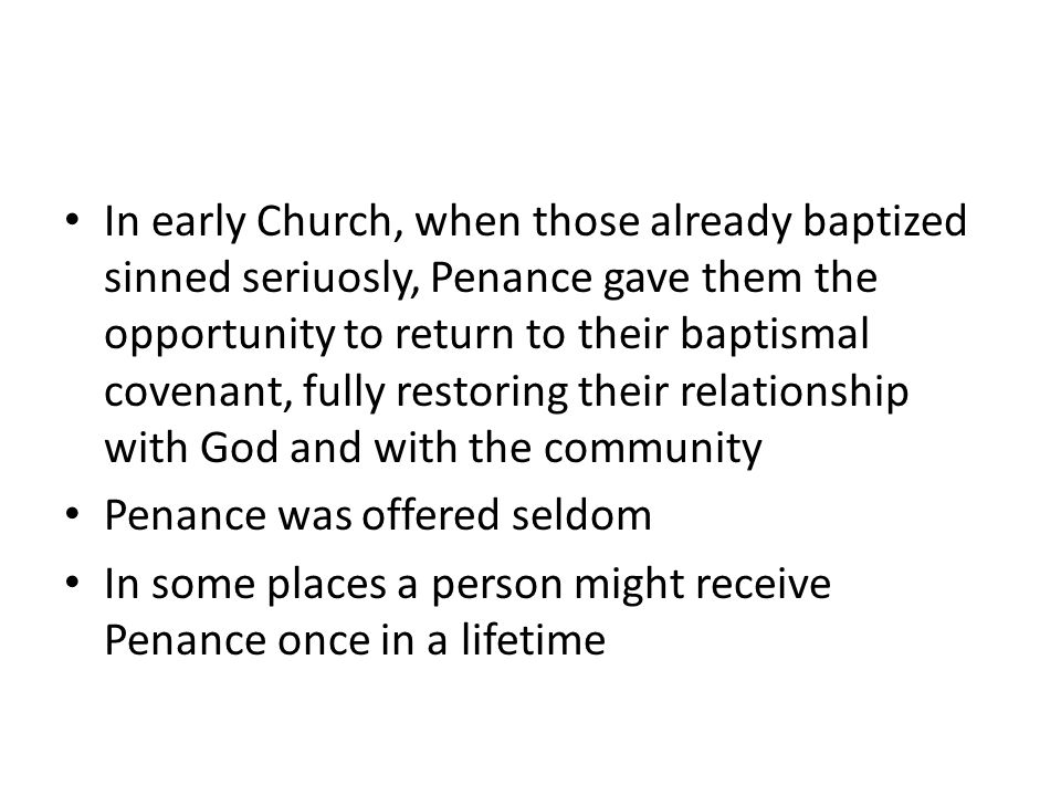 In early Church, when those already baptized sinned seriuosly, Penance gave them the opportunity to return to their baptismal covenant, fully restorin
